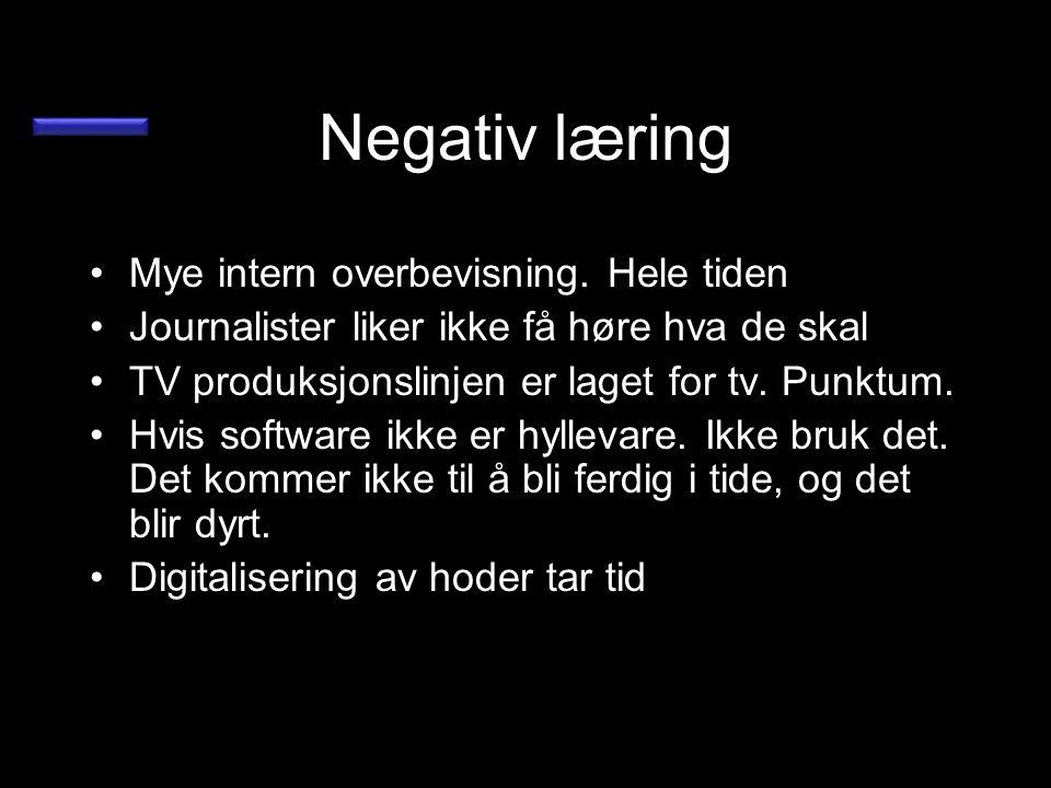 Negativ læring •Mye intern overbevisning. Hele tiden •Journalister liker ikke få høre hva de skal •TV produksjonslinjen er laget for tv. Punktum. •Hvi