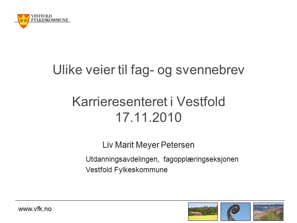 www.vfk.no Ulike veier til fag- og svennebrev Karrieresenteret i Vestfold 17.11.2010 Liv Marit Meyer Petersen Utdanningsavdelingen, fagopplæringseksjonen Vestfold Fylkeskommune
