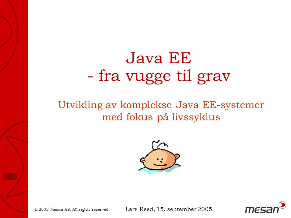 © 2005 Mesan AS. All rights reserved. Σ Java EE - fra vugge til grav Utvikling av komplekse Java EE-systemer med fokus på livssyklus Lars Reed, 15. se