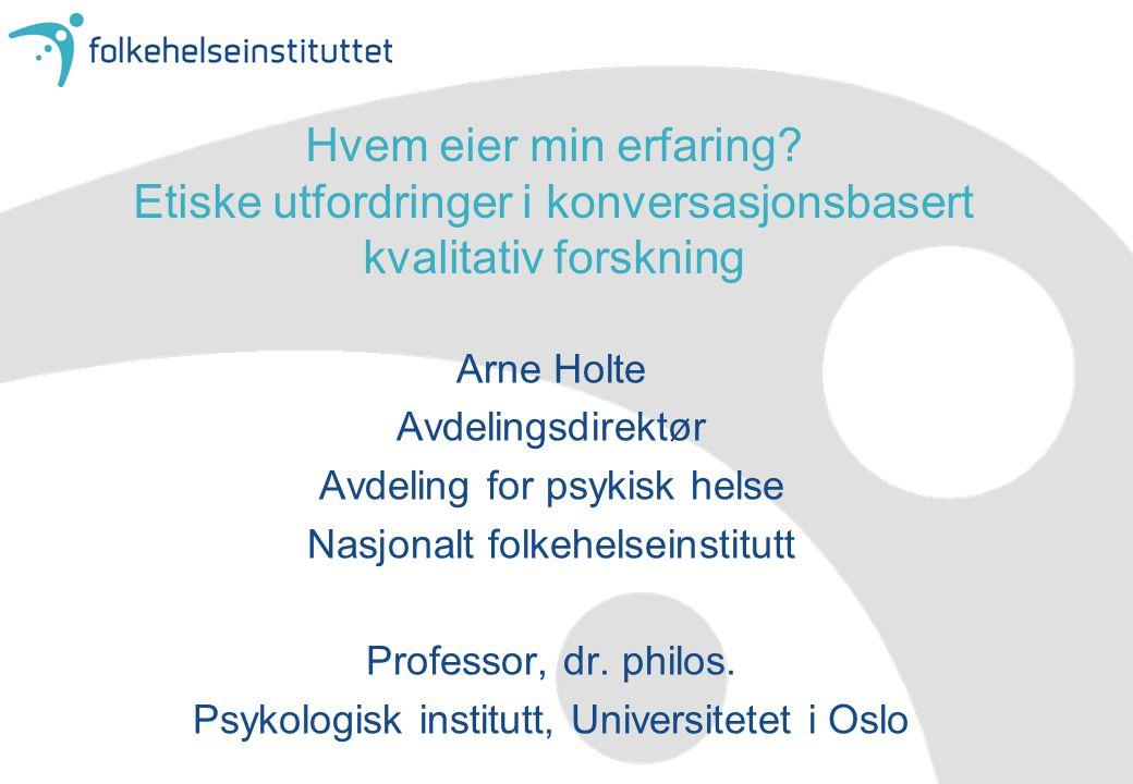 Hvem eier min erfaring? Etiske utfordringer i konversasjonsbasert kvalitativ forskning Arne Holte Avdelingsdirektør Avdeling for psykisk helse Nasjona