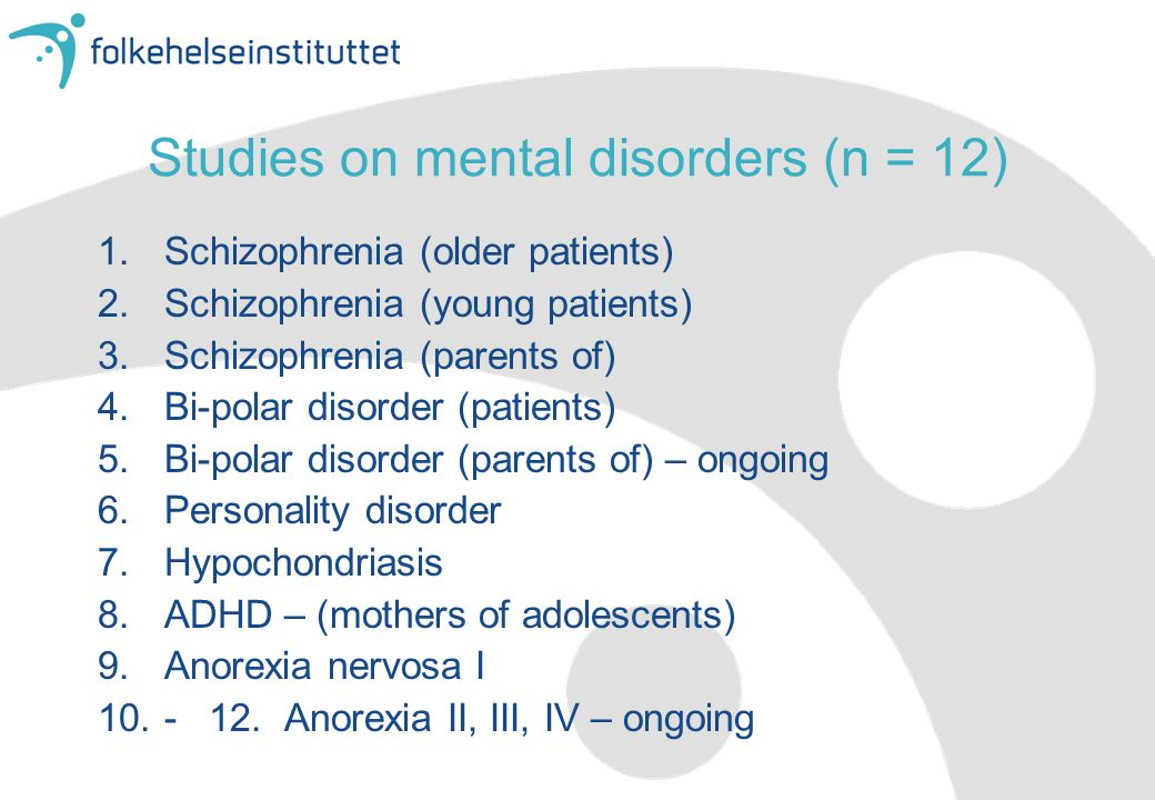 Studies on mental disorders (n = 12) 1.Schizophrenia (older patients) 2.Schizophrenia (young patients) 3.Schizophrenia (parents of) 4.Bi-polar disorder (patients) 5.Bi-polar disorder (parents of) – ongoing 6.Personality disorder 7.Hypochondriasis 8.ADHD – (mothers of adolescents) 9.Anorexia nervosa I 10.- 12.