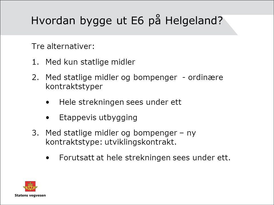 Hvordan bygge ut E6 på Helgeland? Tre alternativer: 1.Med kun statlige midler 2.Med statlige midler og bompenger - ordinære kontraktstyper •Hele strek
