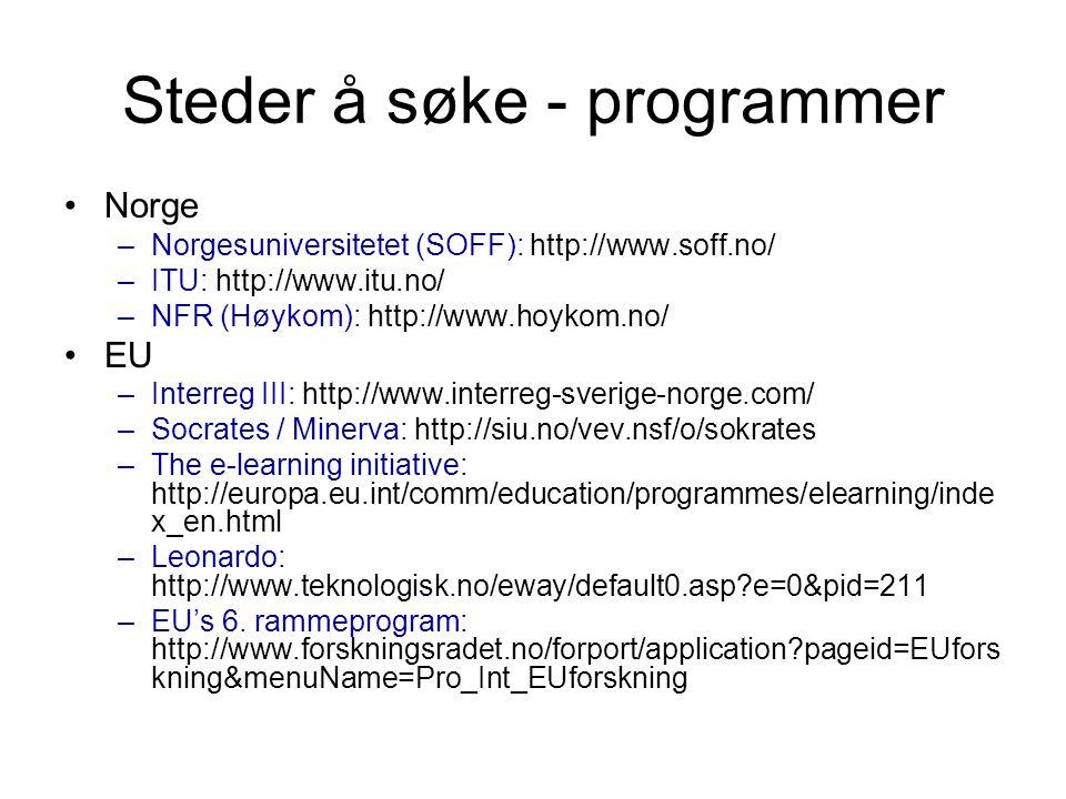 Steder å søke - programmer •Norge –Norgesuniversitetet (SOFF): http://www.soff.no/ –ITU: http://www.itu.no/ –NFR (Høykom): http://www.hoykom.no/ •EU –Interreg III: http://www.interreg-sverige-norge.com/ –Socrates / Minerva: http://siu.no/vev.nsf/o/sokrates –The e-learning initiative: http://europa.eu.int/comm/education/programmes/elearning/inde x_en.html –Leonardo: http://www.teknologisk.no/eway/default0.asp?e=0&pid=211 –EU's 6.