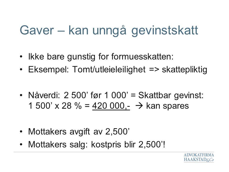 Gaver – kan unngå gevinstskatt •Ikke bare gunstig for formuesskatten: •Eksempel: Tomt/utleieleilighet => skattepliktig •Nåverdi: 2 500' før 1 000' = S