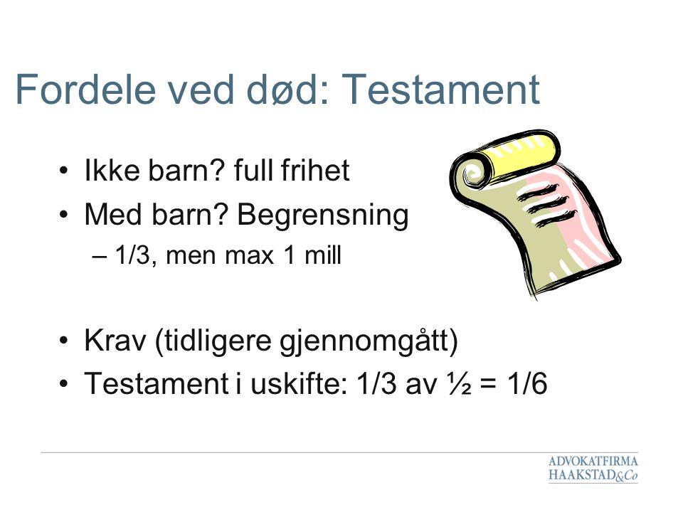Fordele ved død: Testament •Ikke barn? full frihet •Med barn? Begrensning –1/3, men max 1 mill •Krav (tidligere gjennomgått) •Testament i uskifte: 1/3