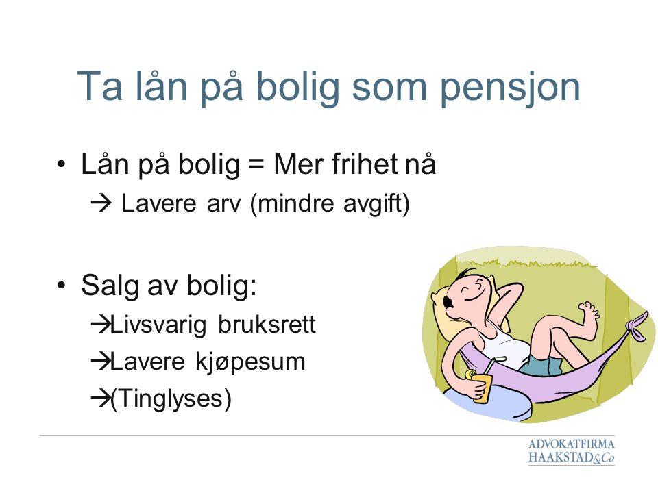 Ta lån på bolig som pensjon •Lån på bolig = Mer frihet nå  Lavere arv (mindre avgift) •Salg av bolig:  Livsvarig bruksrett  Lavere kjøpesum  (Ting