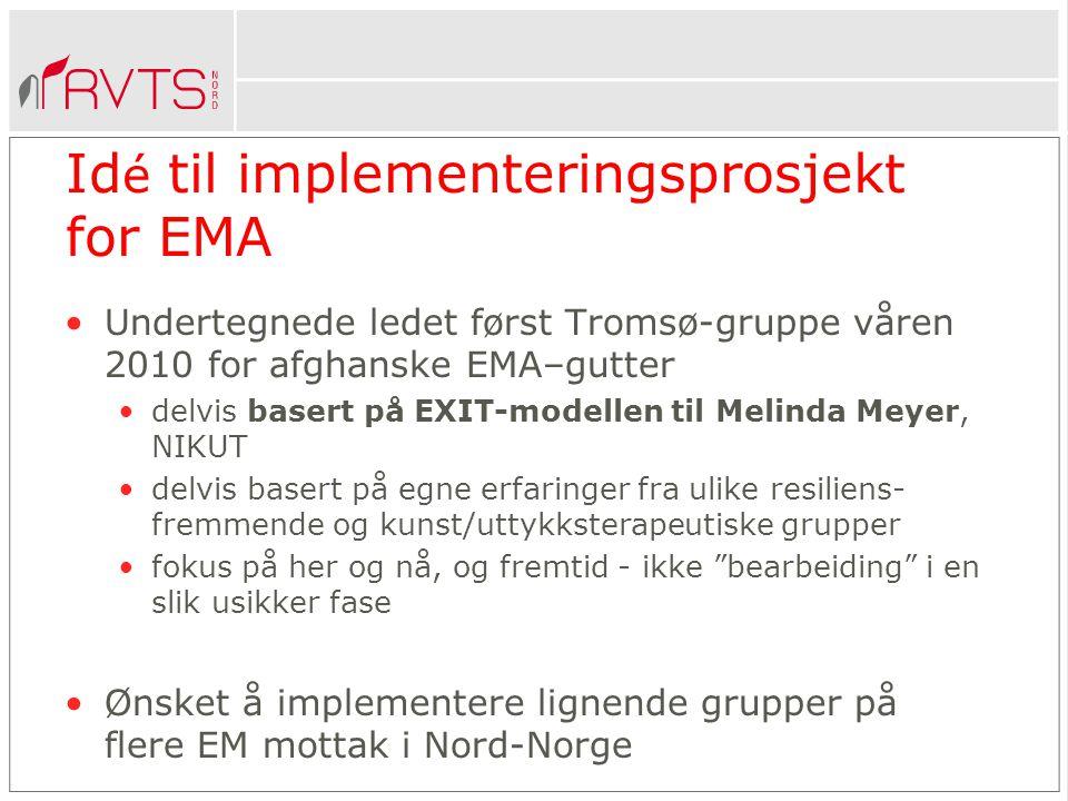 Id é til implementeringsprosjekt for EMA •Undertegnede ledet først Tromsø-gruppe våren 2010 for afghanske EMA–gutter •delvis basert på EXIT-modellen til Melinda Meyer, NIKUT •delvis basert på egne erfaringer fra ulike resiliens- fremmende og kunst/uttykksterapeutiske grupper •fokus på her og nå, og fremtid - ikke bearbeiding i en slik usikker fase •Ønsket å implementere lignende grupper på flere EM mottak i Nord-Norge