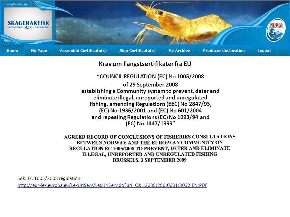 Krav om Fangstsertifikater fra EU COUNCIL REGULATION (EC) No 1005/2008 of 29 September 2008 establishing a Community system to prevent, deter and eliminate illegal, unreported and unregulated fishing, amending Regulations (EEC) No 2847/93, (EC) No 1936/2001 and (EC) No 601/2004 and repealing Regulations (EC) No 1093/94 and (EC) No 1447/1999 Søk: EC 1005/2008 regulation http://eur-lex.europa.eu/LexUriServ/LexUriServ.do?uri=OJ:L:2008:286:0001:0032:EN:PDF