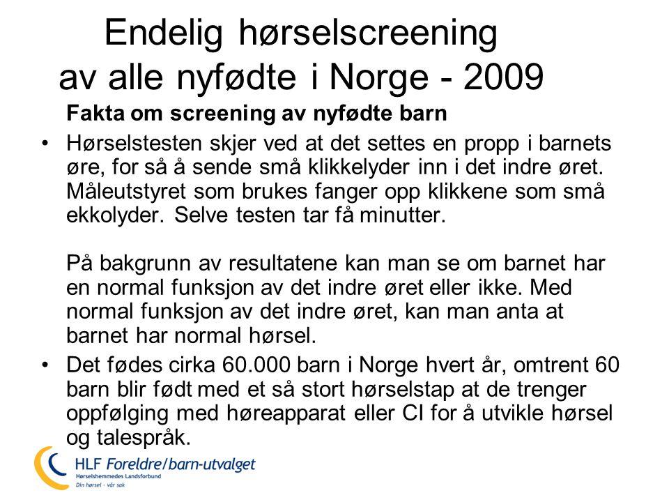 Endelig hørselscreening av alle nyfødte i Norge - 2009 Fakta om screening av nyfødte barn •Hørselstesten skjer ved at det settes en propp i barnets øre, for så å sende små klikkelyder inn i det indre øret.