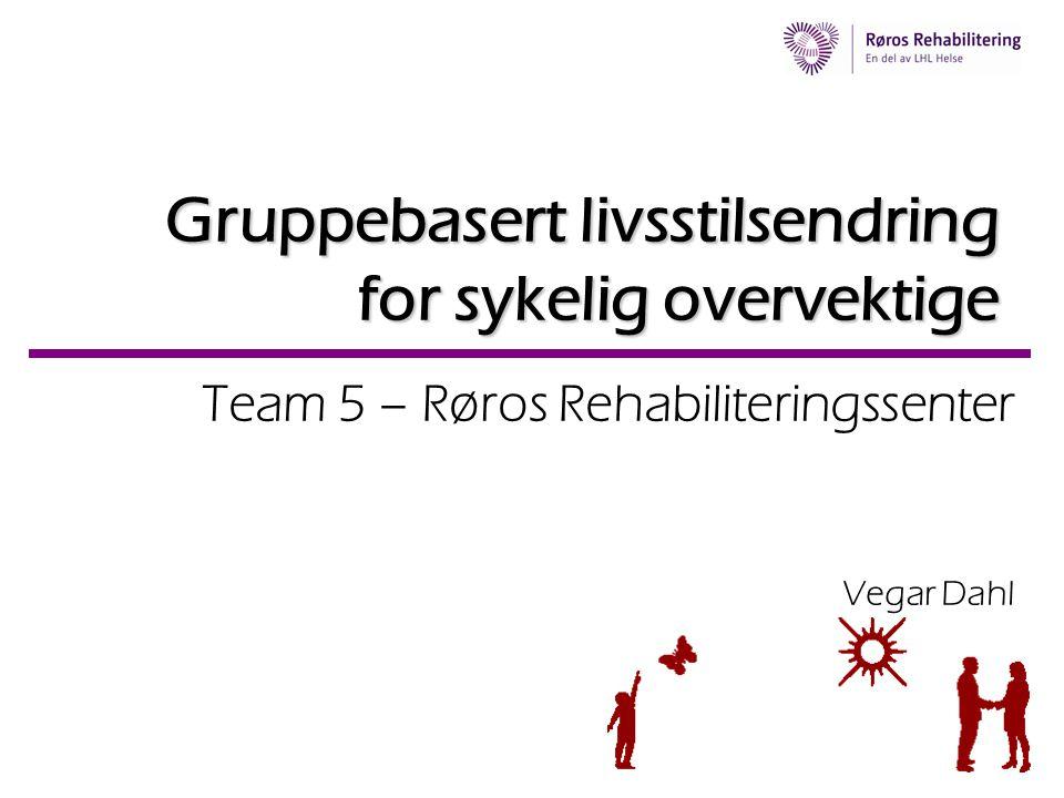 Gruppebasert livsstilsendring for sykelig overvektige Team 5 – Røros Rehabiliteringssenter Vegar Dahl