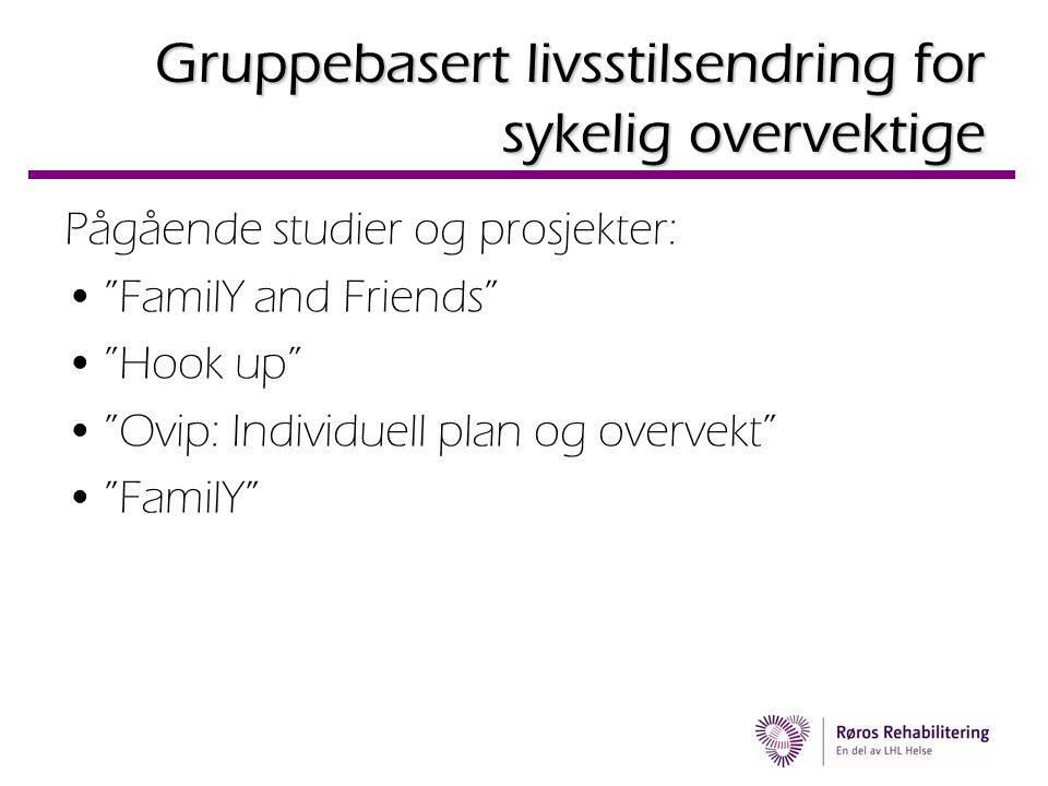 """Gruppebasert livsstilsendring for sykelig overvektige Pågående studier og prosjekter: •""""FamilY and Friends"""" •""""Hook up"""" •""""Ovip: Individuell plan og ove"""