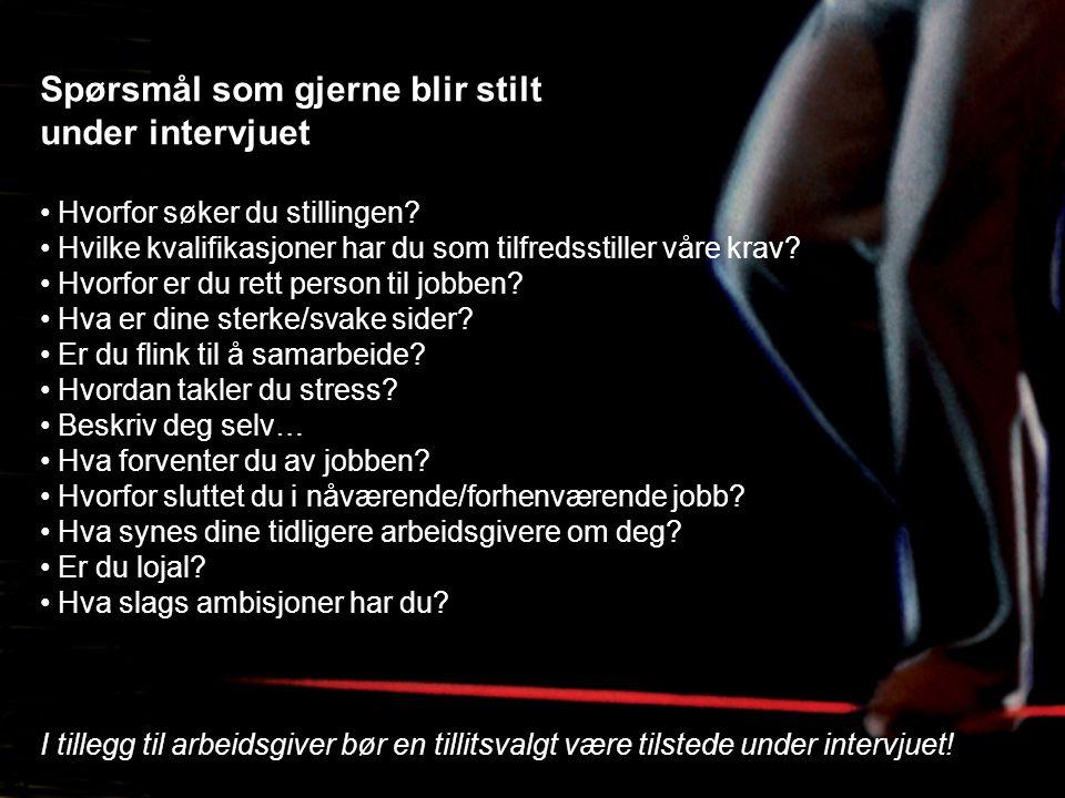 Spørsmål som gjerne blir stilt under intervjuet • Hvorfor søker du stillingen? • Hvilke kvalifikasjoner har du som tilfredsstiller våre krav? • Hvorfo
