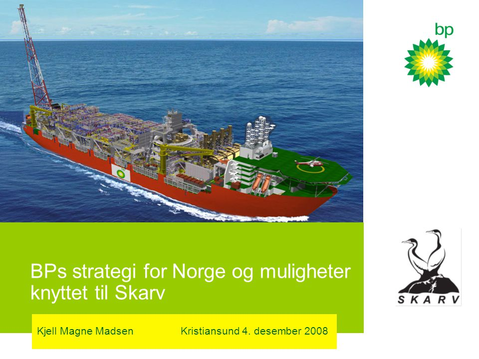 BPs strategi for Norge og muligheter knyttet til Skarv Kjell Magne MadsenKristiansund 4. desember 2008