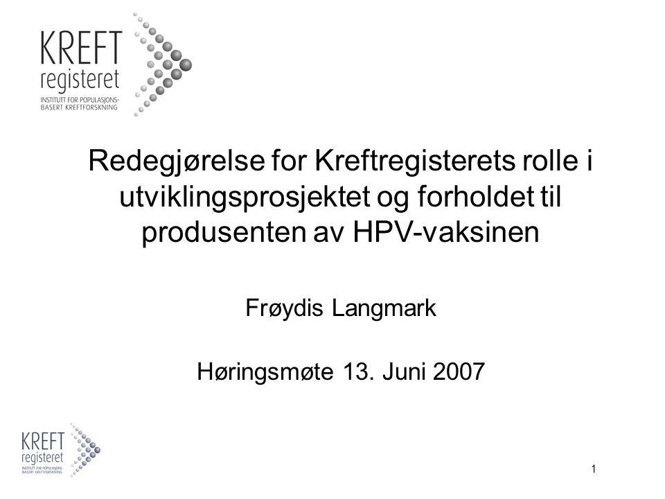1 Redegjørelse for Kreftregisterets rolle i utviklingsprosjektet og forholdet til produsenten av HPV-vaksinen Frøydis Langmark Høringsmøte 13.