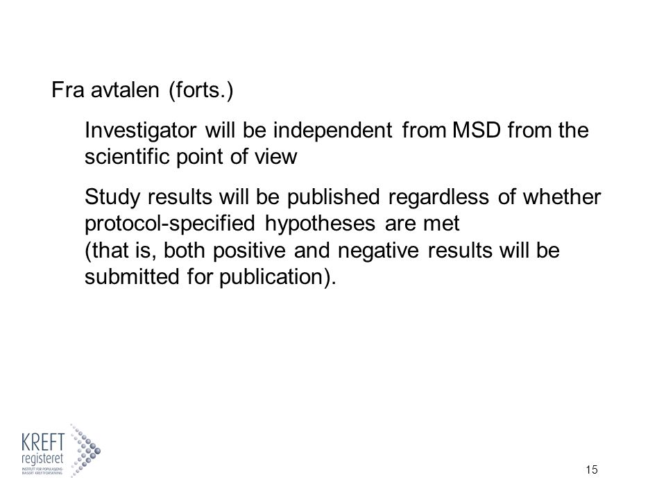 15 Fra avtalen (forts.) Investigator will be independent from MSD from the scientific point of view Study results will be published regardless of whet