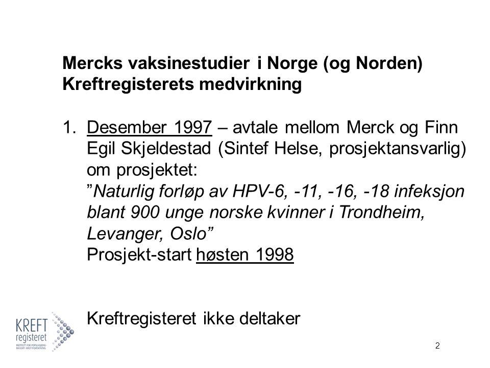 2 Mercks vaksinestudier i Norge (og Norden) Kreftregisterets medvirkning 1.Desember 1997 – avtale mellom Merck og Finn Egil Skjeldestad (Sintef Helse, prosjektansvarlig) om prosjektet: Naturlig forløp av HPV-6, -11, -16, -18 infeksjon blant 900 unge norske kvinner i Trondheim, Levanger, Oslo Prosjekt-start høsten 1998 Kreftregisteret ikke deltaker
