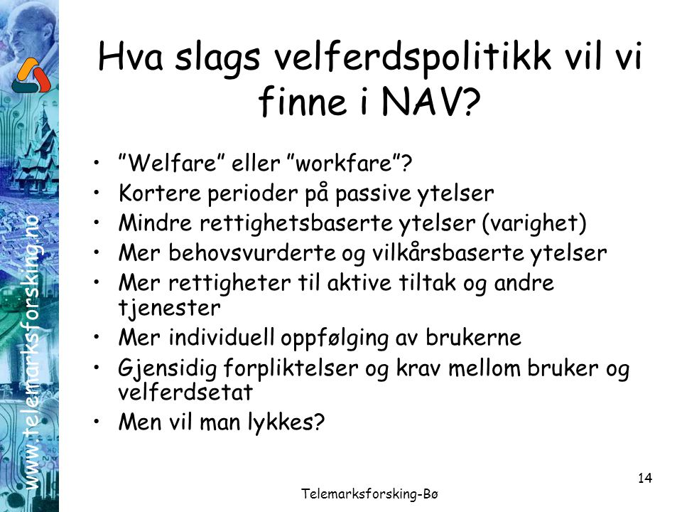 """www.telemarksforsking.no Telemarksforsking-Bø 14 Hva slags velferdspolitikk vil vi finne i NAV? •""""Welfare"""" eller """"workfare""""? •Kortere perioder på pass"""