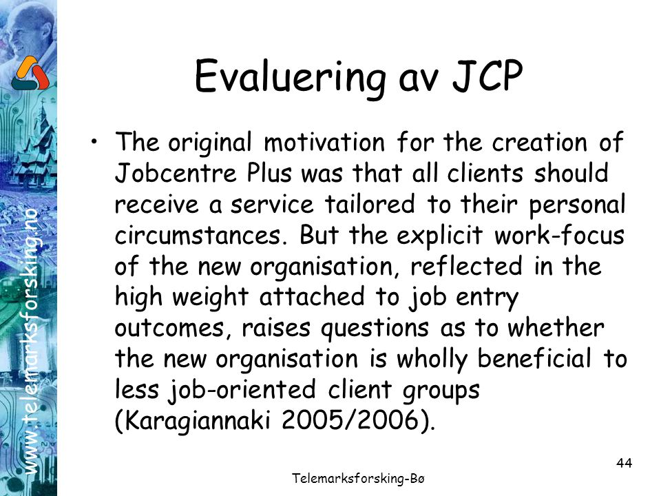 www.telemarksforsking.no Telemarksforsking-Bø 44 Evaluering av JCP •The original motivation for the creation of Jobcentre Plus was that all clients sh