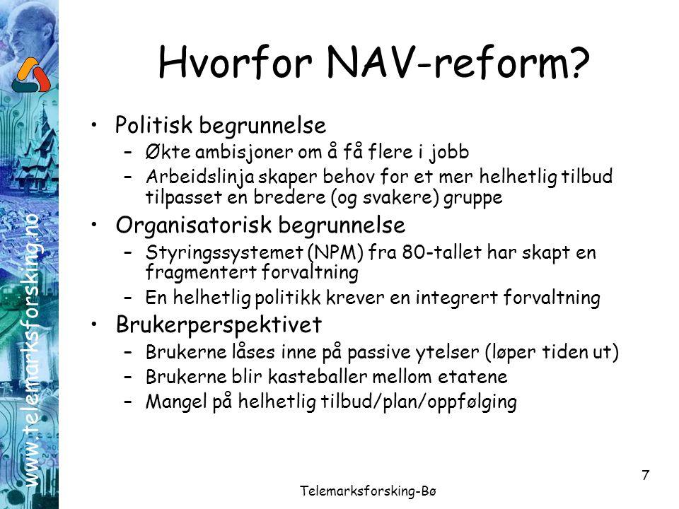 www.telemarksforsking.no Telemarksforsking-Bø 7 Hvorfor NAV-reform? •Politisk begrunnelse –Økte ambisjoner om å få flere i jobb –Arbeidslinja skaper b