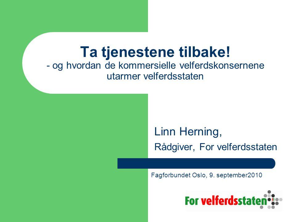 Ta tjenestene tilbake! - og hvordan de kommersielle velferdskonsernene utarmer velferdsstaten Linn Herning, Rådgiver, For velferdsstaten Fagforbundet