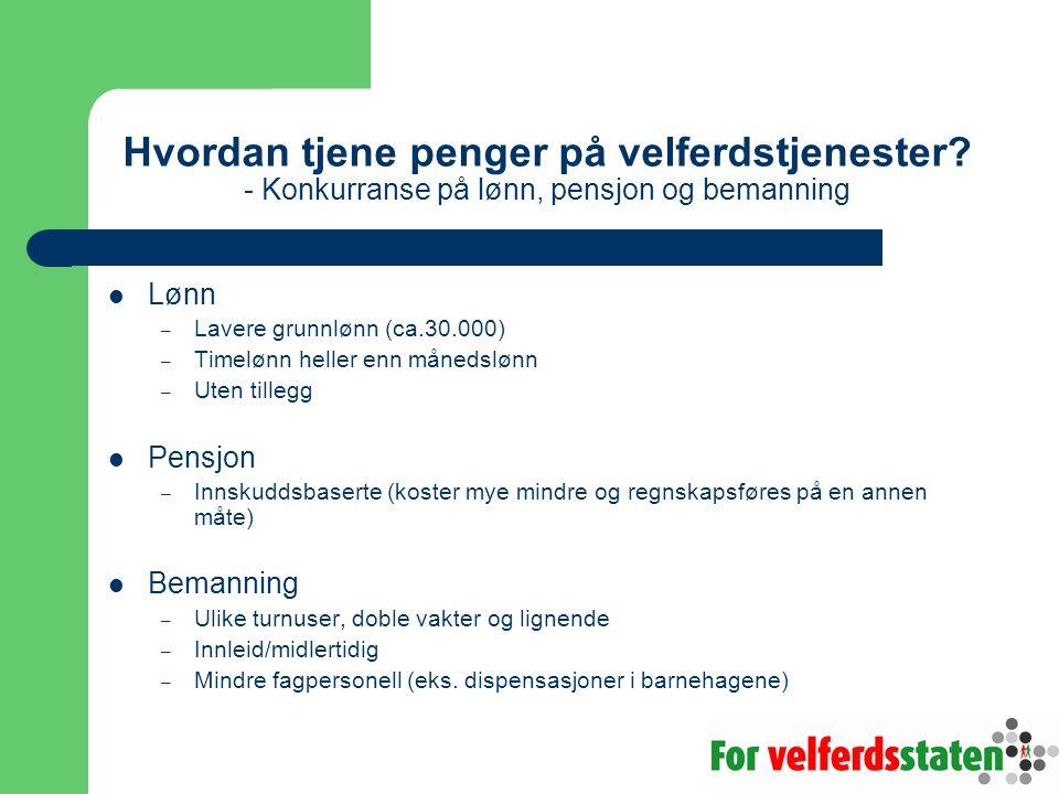 Hvordan tjene penger på velferdstjenester? - Konkurranse på lønn, pensjon og bemanning  Lønn – Lavere grunnlønn (ca.30.000) – Timelønn heller enn mån