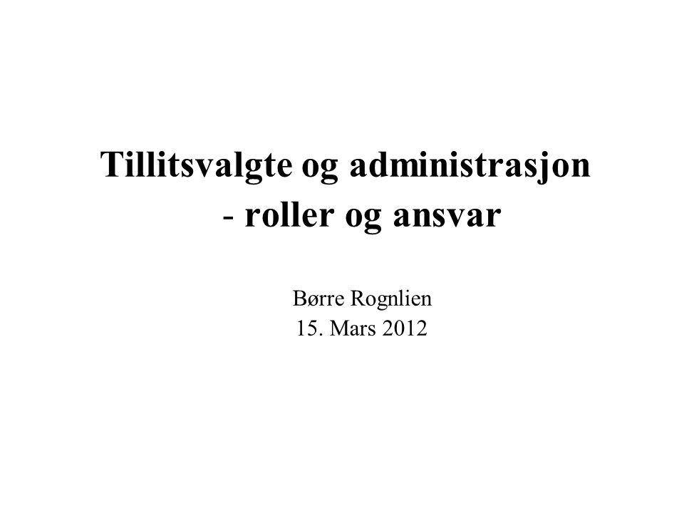 Tillitsvalgte og administrasjon - roller og ansvar Børre Rognlien 15. Mars 2012