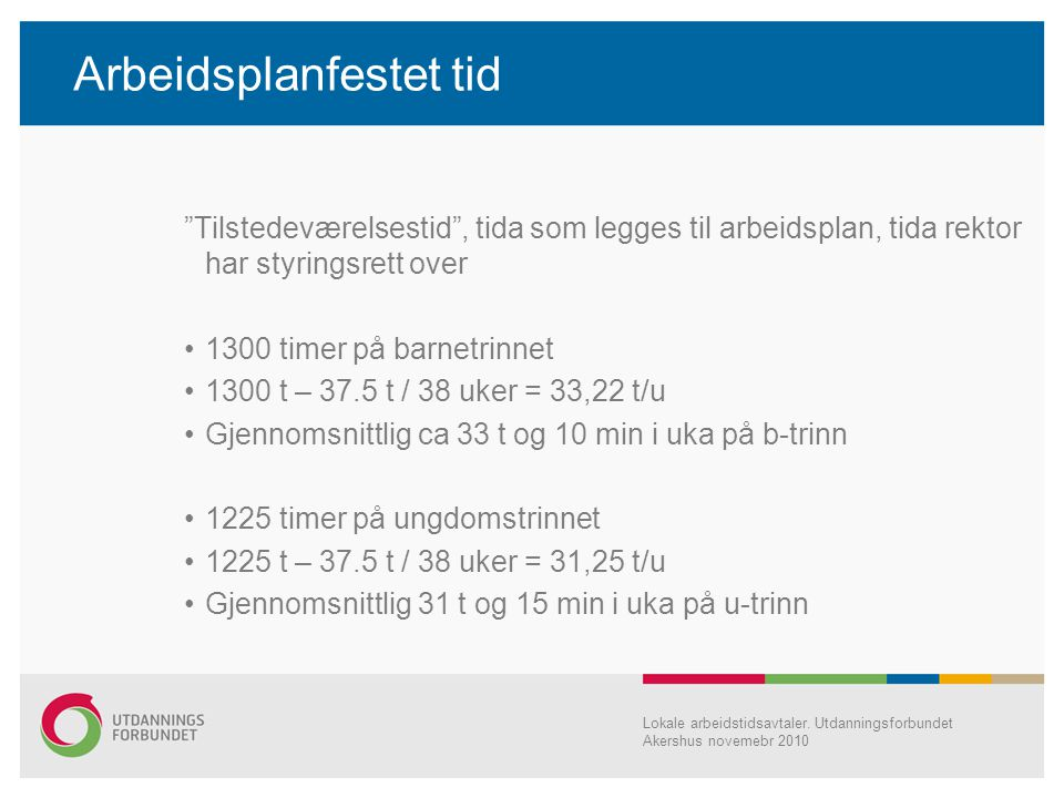 Arbeidsplanfestet tid Tilstedeværelsestid , tida som legges til arbeidsplan, tida rektor har styringsrett over •1300 timer på barnetrinnet •1300 t – 37.5 t / 38 uker = 33,22 t/u •Gjennomsnittlig ca 33 t og 10 min i uka på b-trinn •1225 timer på ungdomstrinnet •1225 t – 37.5 t / 38 uker = 31,25 t/u •Gjennomsnittlig 31 t og 15 min i uka på u-trinn Lokale arbeidstidsavtaler.