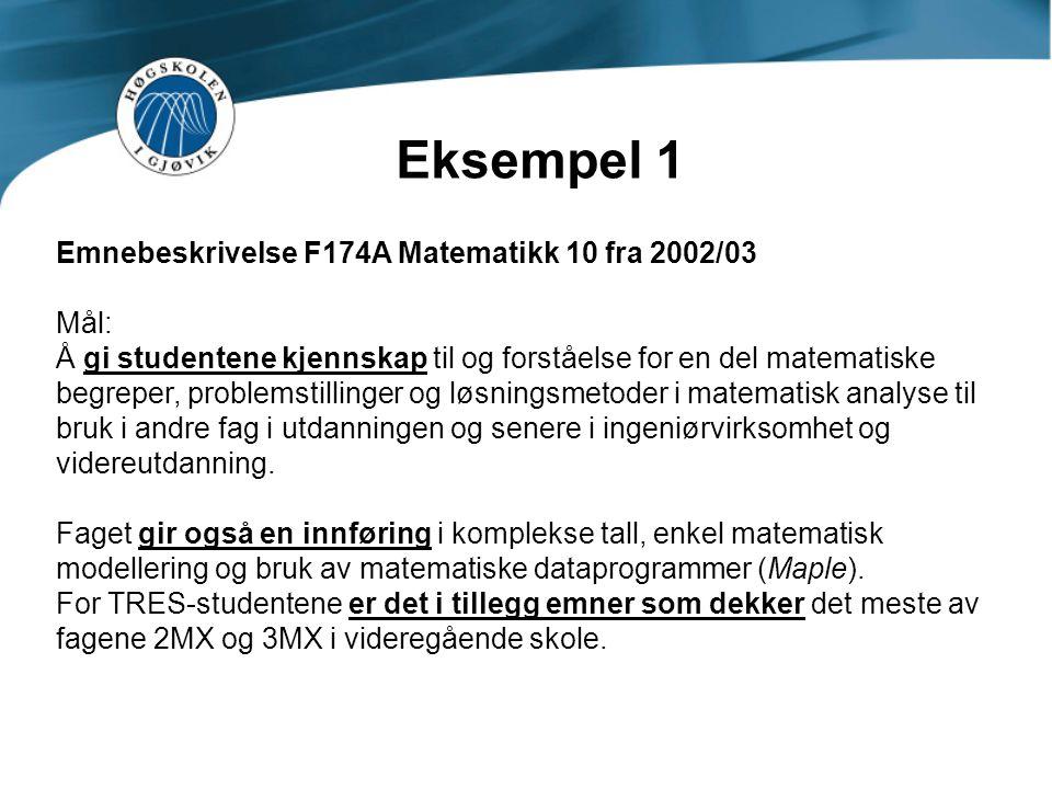 Eksempel 1 Emnebeskrivelse F174A Matematikk 10 fra 2002/03 Mål: Å gi studentene kjennskap til og forståelse for en del matematiske begreper, problemstillinger og løsningsmetoder i matematisk analyse til bruk i andre fag i utdanningen og senere i ingeniørvirksomhet og videreutdanning.