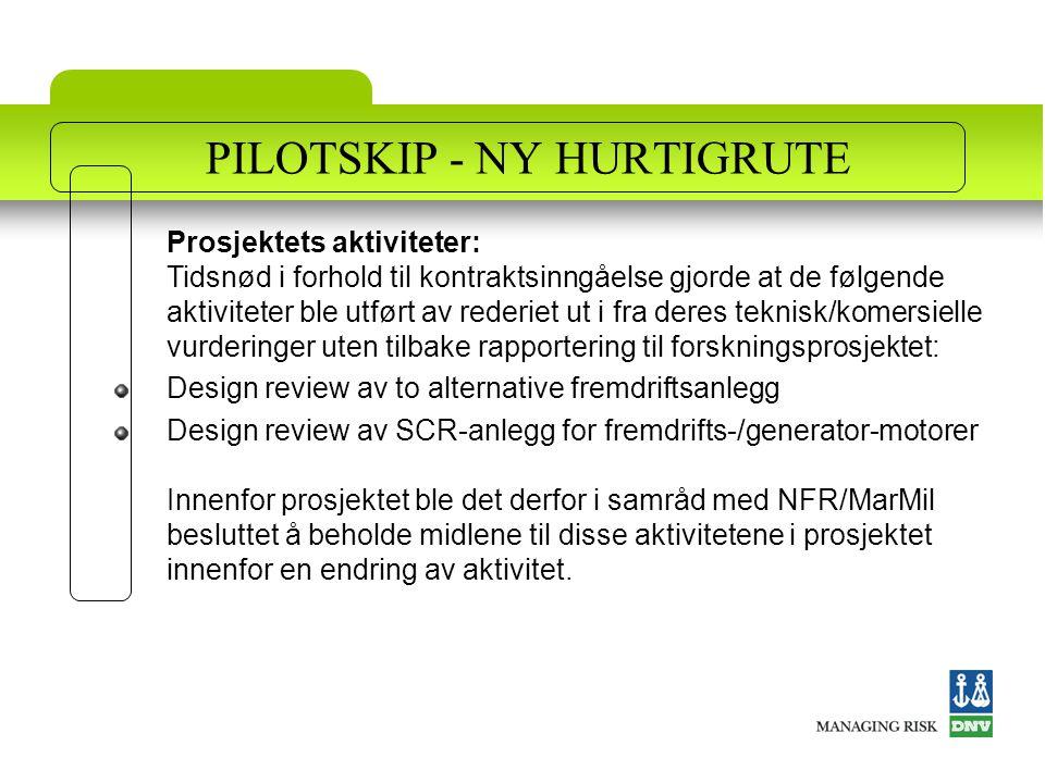 PILOTSKIP - NY HURTIGRUTE Prosjektets aktiviteter: Tidsnød i forhold til kontraktsinngåelse gjorde at de følgende aktiviteter ble utført av rederiet ut i fra deres teknisk/komersielle vurderinger uten tilbake rapportering til forskningsprosjektet: Design review av to alternative fremdriftsanlegg Design review av SCR-anlegg for fremdrifts-/generator-motorer Innenfor prosjektet ble det derfor i samråd med NFR/MarMil besluttet å beholde midlene til disse aktivitetene i prosjektet innenfor en endring av aktivitet.