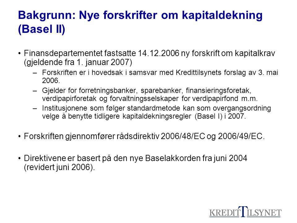 Bakgrunn: Nye forskrifter om kapitaldekning (Basel II) •Finansdepartementet fastsatte 14.12.2006 ny forskrift om kapitalkrav (gjeldende fra 1. januar