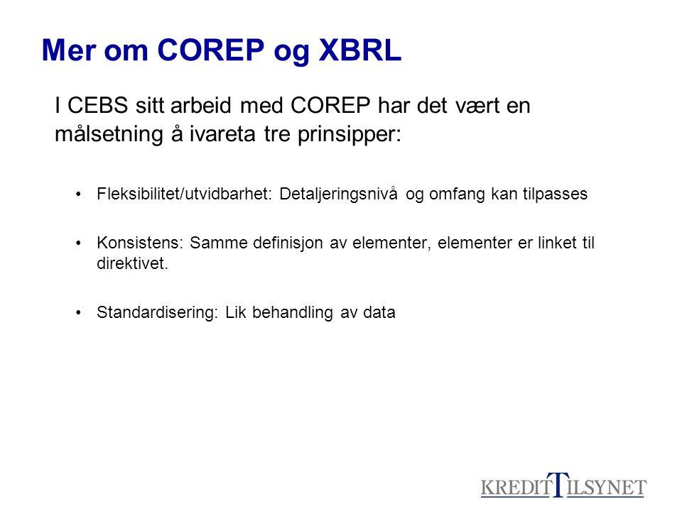 Mer om COREP og XBRL I CEBS sitt arbeid med COREP har det vært en målsetning å ivareta tre prinsipper: •Fleksibilitet/utvidbarhet: Detaljeringsnivå og