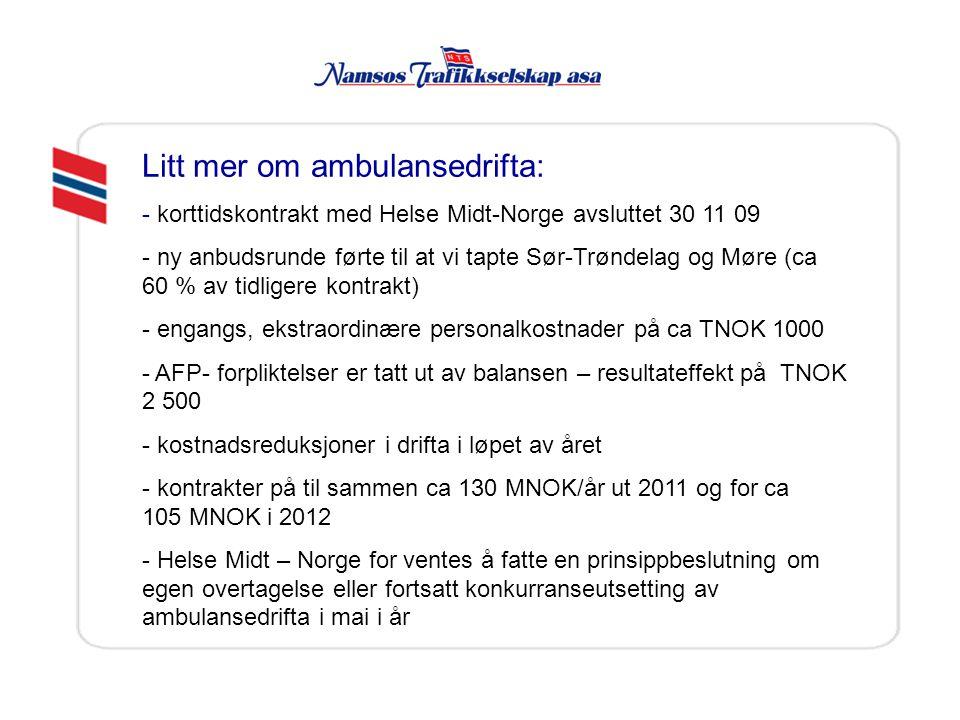 Litt mer om ambulansedrifta: - korttidskontrakt med Helse Midt-Norge avsluttet 30 11 09 - ny anbudsrunde førte til at vi tapte Sør-Trøndelag og Møre (ca 60 % av tidligere kontrakt) - engangs, ekstraordinære personalkostnader på ca TNOK 1000 - AFP- forpliktelser er tatt ut av balansen – resultateffekt på TNOK 2 500 - kostnadsreduksjoner i drifta i løpet av året - kontrakter på til sammen ca 130 MNOK/år ut 2011 og for ca 105 MNOK i 2012 - Helse Midt – Norge for ventes å fatte en prinsippbeslutning om egen overtagelse eller fortsatt konkurranseutsetting av ambulansedrifta i mai i år