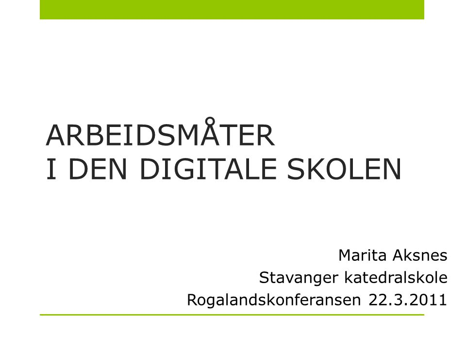 ARBEIDSMÅTER I DEN DIGITALE SKOLEN Marita Aksnes Stavanger katedralskole Rogalandskonferansen 22.3.2011