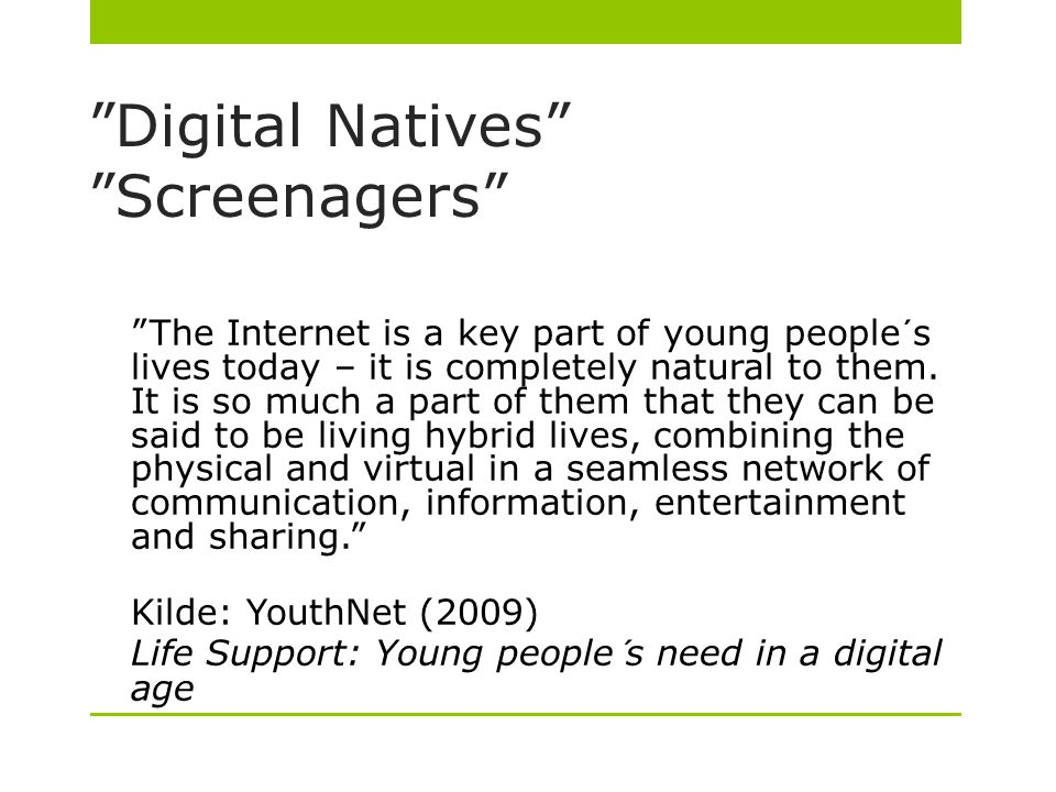 Digital Natives Screenagers The Internet is a key part of young people´s lives today – it is completely natural to them.