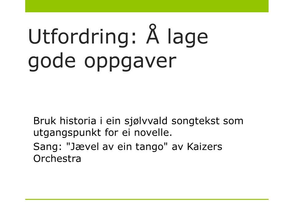 Utfordring: Å lage gode oppgaver Bruk historia i ein sjølvvald songtekst som utgangspunkt for ei novelle. Sang: