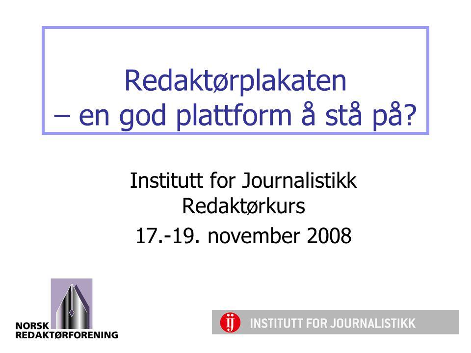 Redaktørplakaten – en god plattform å stå på.Institutt for Journalistikk Redaktørkurs 17.-19.