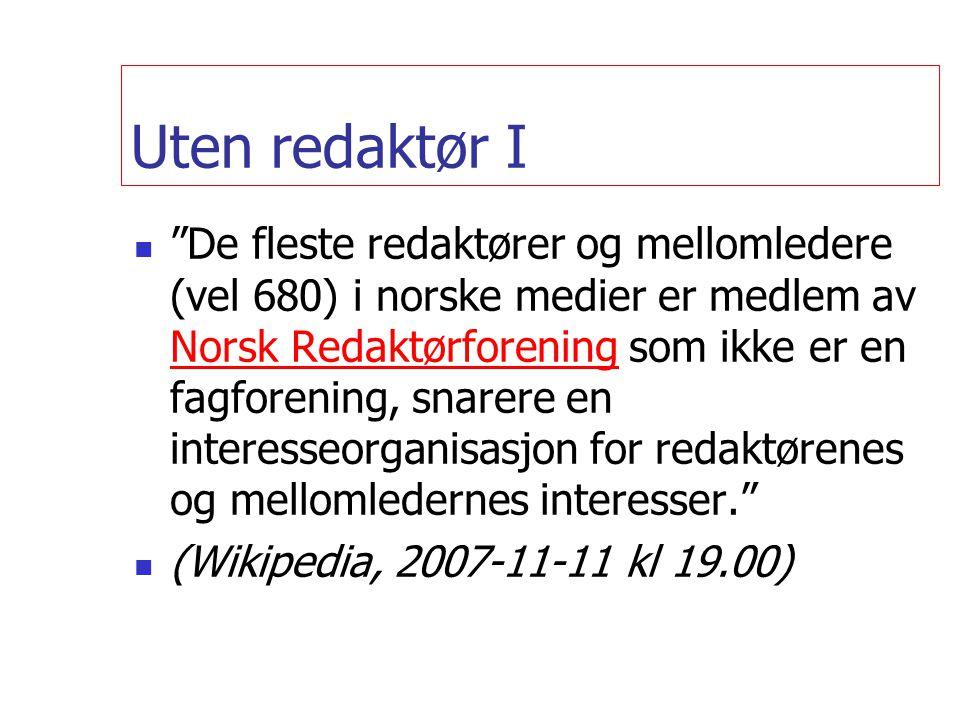 Uten redaktør I  De fleste redaktører og mellomledere (vel 680) i norske medier er medlem av Norsk Redaktørforening som ikke er en fagforening, snarere en interesseorganisasjon for redaktørenes og mellomledernes interesser. Norsk Redaktørforening  (Wikipedia, 2007-11-11 kl 19.00)