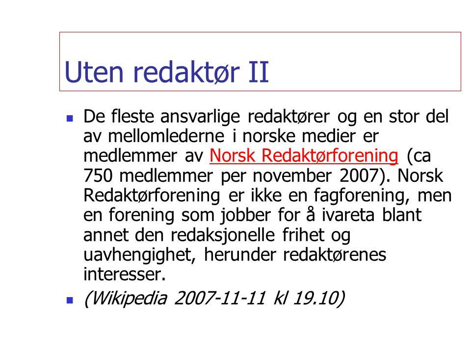 Uten redaktør II  De fleste ansvarlige redaktører og en stor del av mellomlederne i norske medier er medlemmer av Norsk Redaktørforening (ca 750 medlemmer per november 2007).