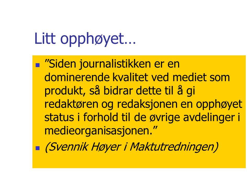 Litt opphøyet…  Siden journalistikken er en dominerende kvalitet ved mediet som produkt, så bidrar dette til å gi redaktøren og redaksjonen en opphøyet status i forhold til de øvrige avdelinger i medieorganisasjonen.  (Svennik Høyer i Maktutredningen)