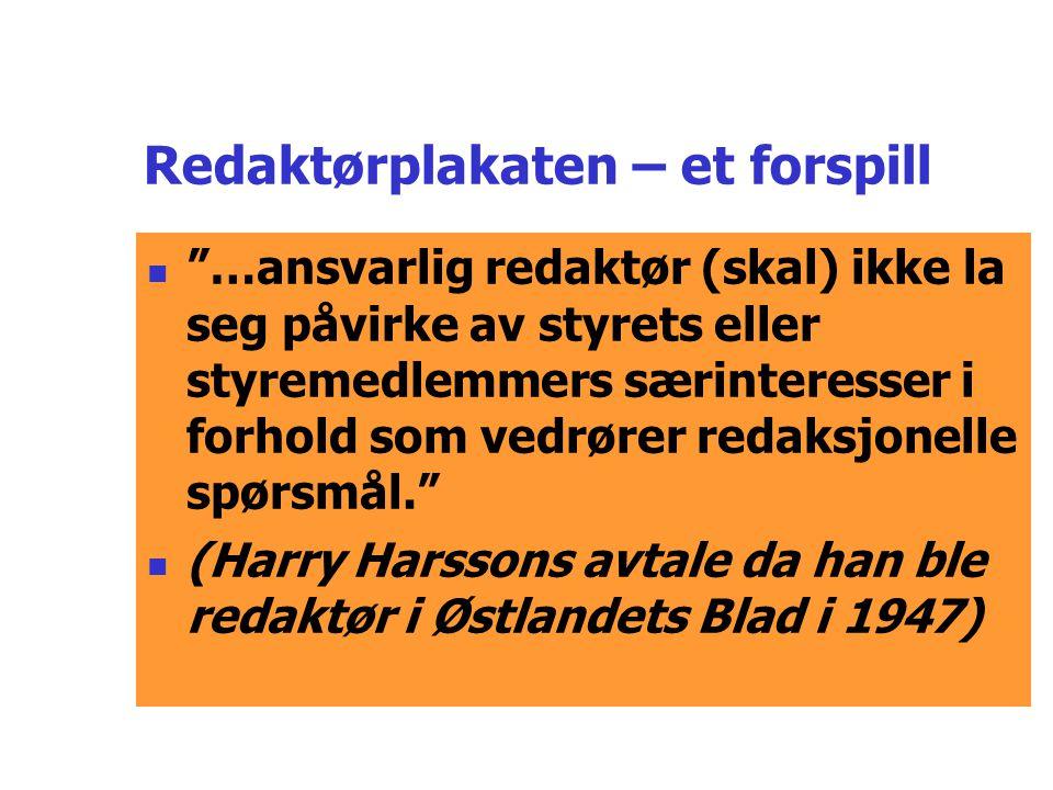 Redaktørplakaten – et forspill  …ansvarlig redaktør (skal) ikke la seg påvirke av styrets eller styremedlemmers særinteresser i forhold som vedrører redaksjonelle spørsmål.  (Harry Harssons avtale da han ble redaktør i Østlandets Blad i 1947)