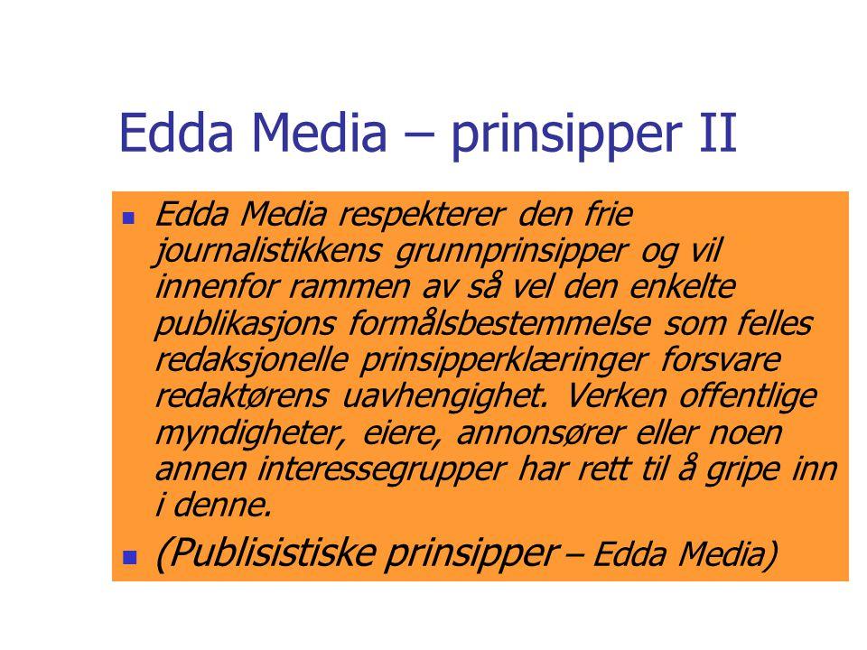 Edda Media – prinsipper II  Edda Media respekterer den frie journalistikkens grunnprinsipper og vil innenfor rammen av så vel den enkelte publikasjons formålsbestemmelse som felles redaksjonelle prinsipperklæringer forsvare redaktørens uavhengighet.