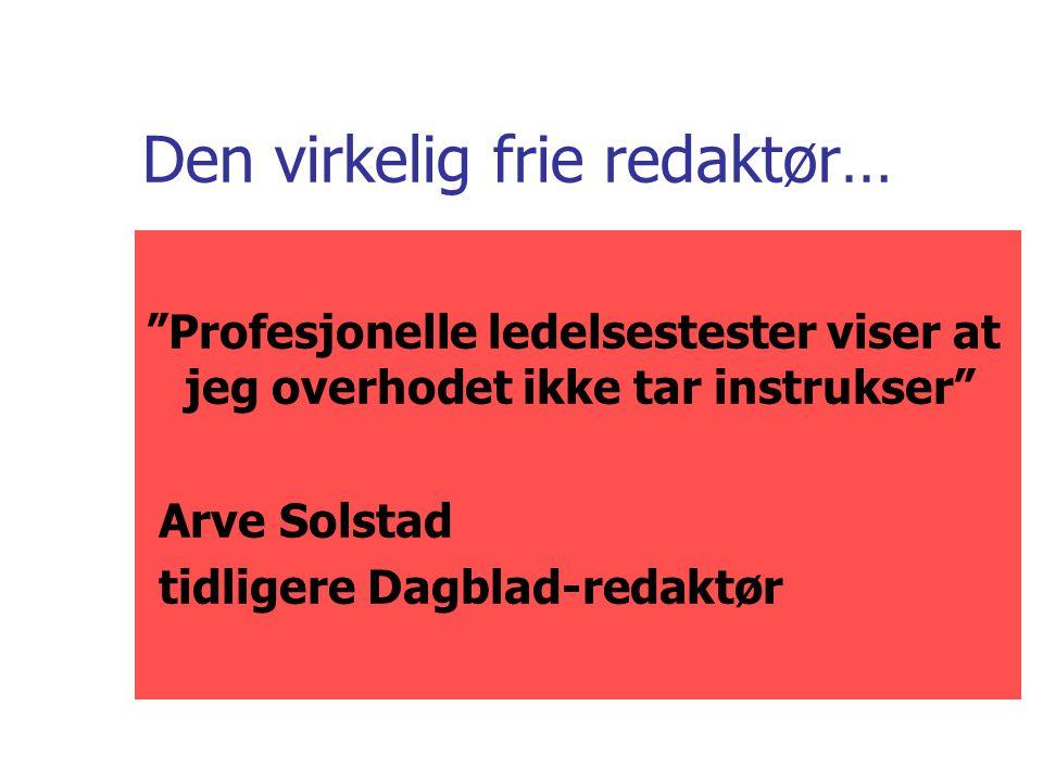 Den virkelig frie redaktør… Profesjonelle ledelsestester viser at jeg overhodet ikke tar instrukser Arve Solstad tidligere Dagblad-redaktør