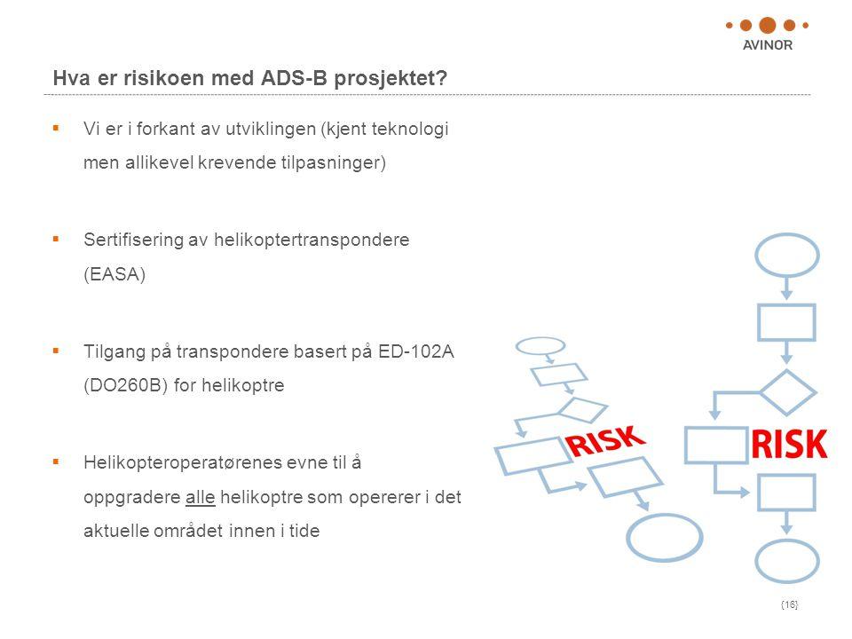 {16} Hva er risikoen med ADS-B prosjektet?  Vi er i forkant av utviklingen (kjent teknologi men allikevel krevende tilpasninger)  Sertifisering av h