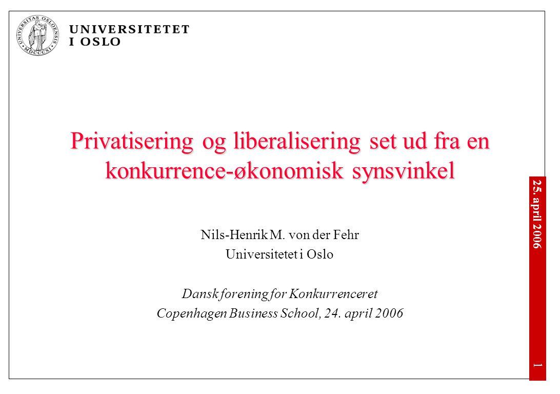 25. april 2006 •1•1 Privatisering og liberalisering set ud fra en konkurrence-økonomisk synsvinkel Nils-Henrik M. von der Fehr Universitetet i Oslo Da
