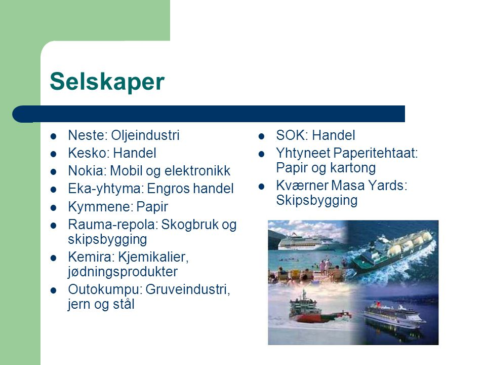 Selskaper  Neste: Oljeindustri  Kesko: Handel  Nokia: Mobil og elektronikk  Eka-yhtyma: Engros handel  Kymmene: Papir  Rauma-repola: Skogbruk og skipsbygging  Kemira: Kjemikalier, jødningsprodukter  Outokumpu: Gruveindustri, jern og stål  SOK: Handel  Yhtyneet Paperitehtaat: Papir og kartong  Kværner Masa Yards: Skipsbygging