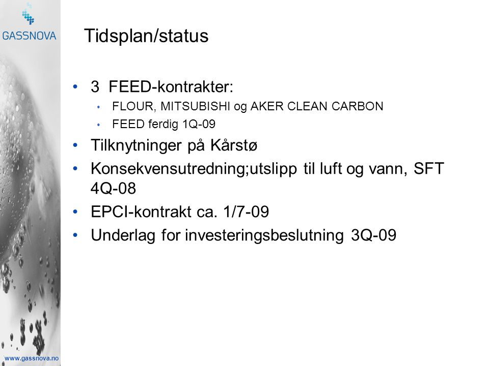 www.gassnova.no •3 FEED-kontrakter: • FLOUR, MITSUBISHI og AKER CLEAN CARBON • FEED ferdig 1Q-09 •Tilknytninger på Kårstø •Konsekvensutredning;utslipp til luft og vann, SFT 4Q-08 •EPCI-kontrakt ca.