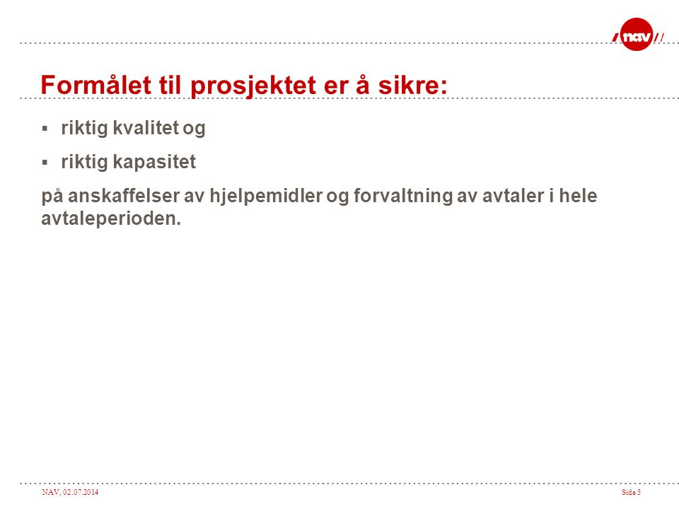 NAV, 02.07.2014Side 3 Formålet til prosjektet er å sikre:  riktig kvalitet og  riktig kapasitet på anskaffelser av hjelpemidler og forvaltning av avtaler i hele avtaleperioden.