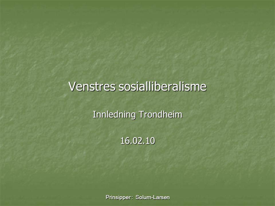 Prinsipper : Solum-Larsen Venstres sosialliberalisme Innledning Trondheim 16.02.10