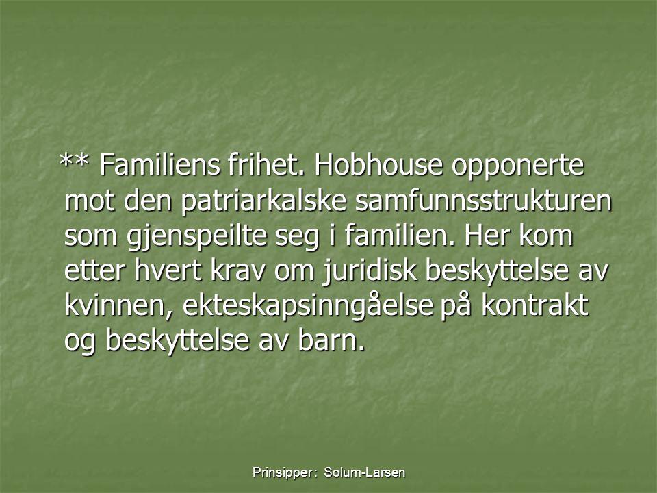 Prinsipper : Solum-Larsen ** Familiens frihet. Hobhouse opponerte mot den patriarkalske samfunnsstrukturen som gjenspeilte seg i familien. Her kom ett