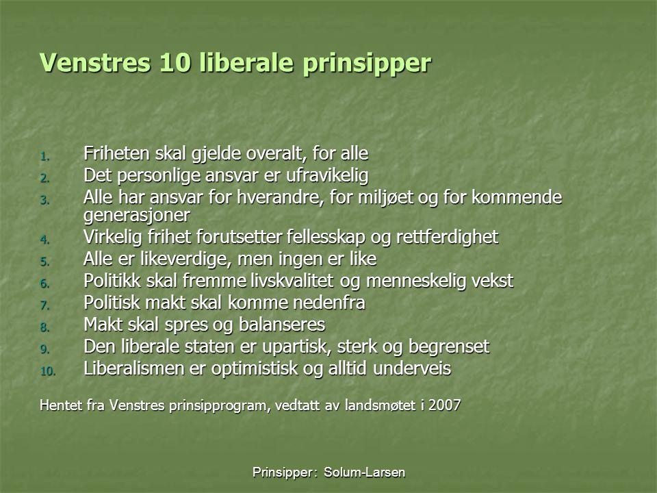 Prinsipper : Solum-Larsen Venstres 10 liberale prinsipper 1. Friheten skal gjelde overalt, for alle 2. Det personlige ansvar er ufravikelig 3. Alle ha